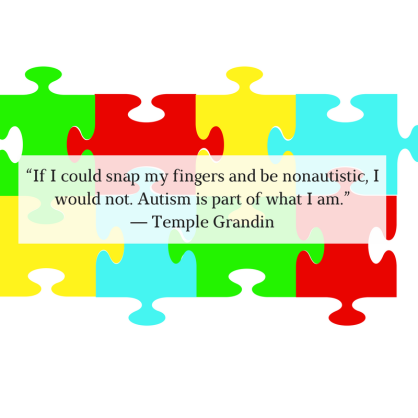"""If I could snap my fingers and be nonautistic, I would not. Autism is part of what I am."" ― Temple Grandin.png"